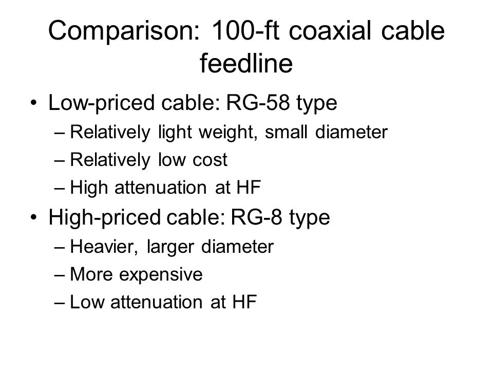 Comparison: 100-ft coaxial cable feedline Low-priced cable: RG-58 type –Relatively light weight, small diameter –Relatively low cost –High attenuation