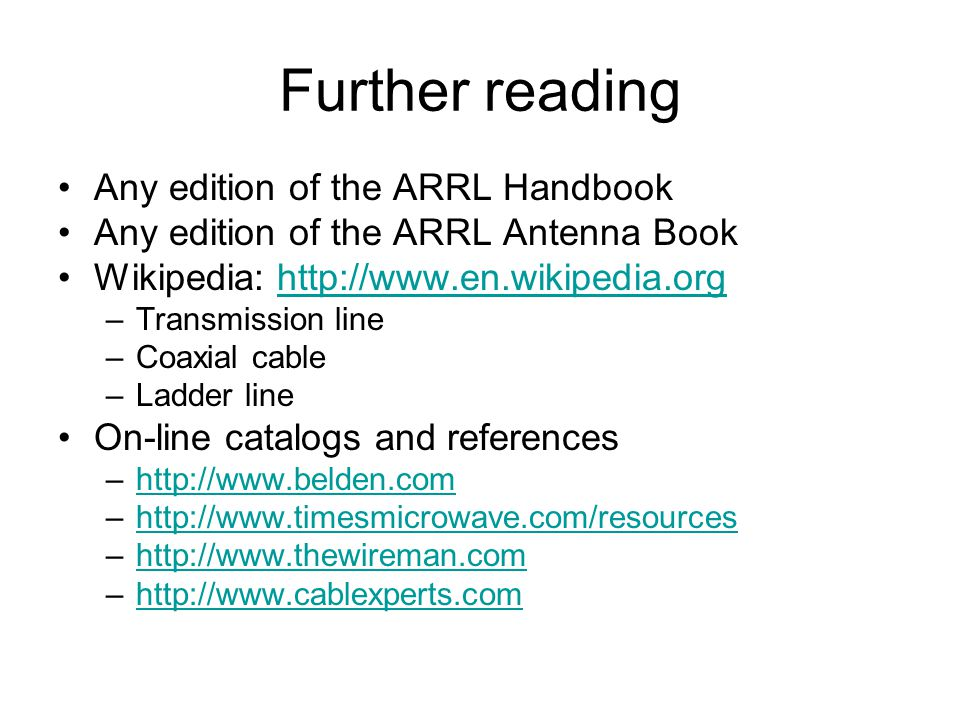 Further reading Any edition of the ARRL Handbook Any edition of the ARRL Antenna Book Wikipedia: http://www.en.wikipedia.orghttp://www.en.wikipedia.org –Transmission line –Coaxial cable –Ladder line On-line catalogs and references –http://www.belden.comhttp://www.belden.com –http://www.timesmicrowave.com/resourceshttp://www.timesmicrowave.com/resources –http://www.thewireman.comhttp://www.thewireman.com –http://www.cablexperts.comhttp://www.cablexperts.com