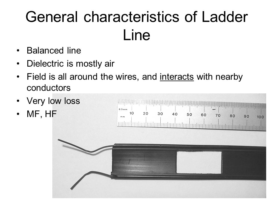 General characteristics of Ladder Line Balanced line Dielectric is mostly air Field is all around the wires, and interacts with nearby conductors Very low loss MF, HF