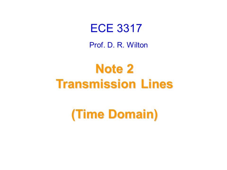Prof. D. R. Wilton Note 2 Transmission Lines (Time Domain) ECE 3317