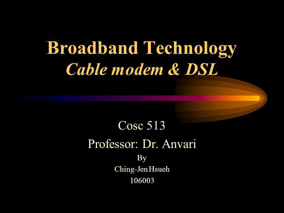 Broadband Technology Cable modem & DSL Cosc 513 Professor: Dr. Anvari By Ching-Jen Hsueh