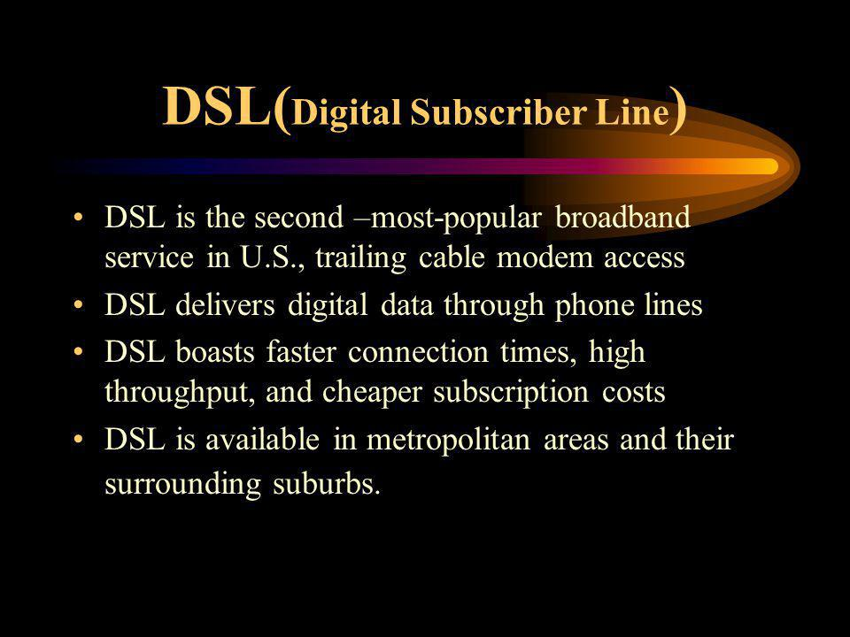 DSL( Digital Subscriber Line ) DSL is the second –most-popular broadband service in U.S., trailing cable modem access DSL delivers digital data throug