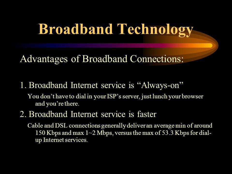 Broadband Technology Advantages of Broadband Connections: 1. Broadband Internet service is Always-on You dont have to dial in your ISPs server, just l