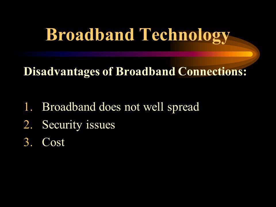 Broadband Technology Disadvantages of Broadband Connections: 1.Broadband does not well spread 2.Security issues 3.Cost