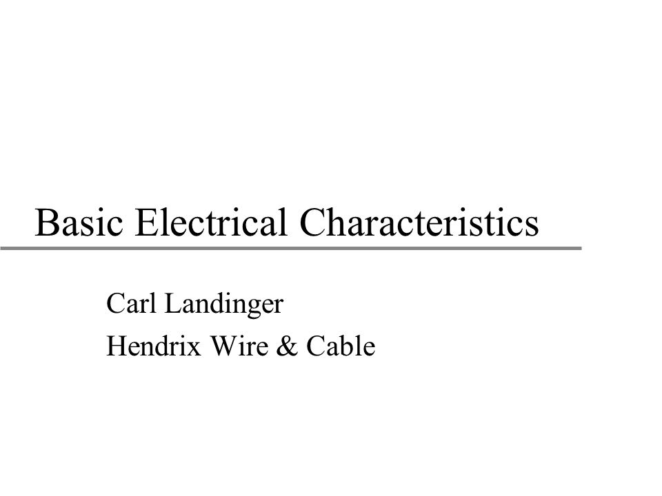 Basic Electrical Characteristics Carl Landinger Hendrix Wire & Cable