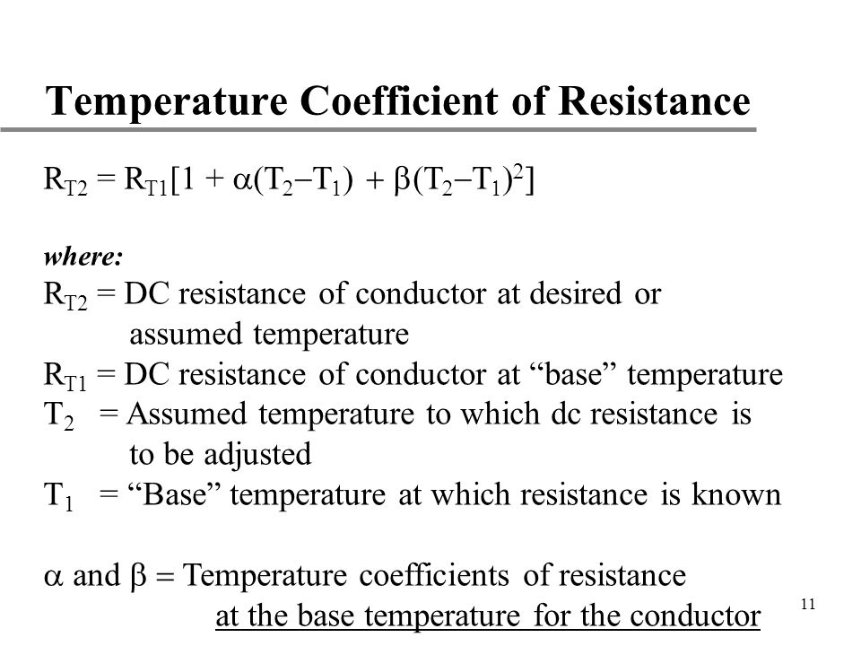 11 Temperature Coefficient of Resistance R T2 = R T1 [1 + where: R T2 = DC resistance of conductor at desired or assumed temperature R T1 = DC resista