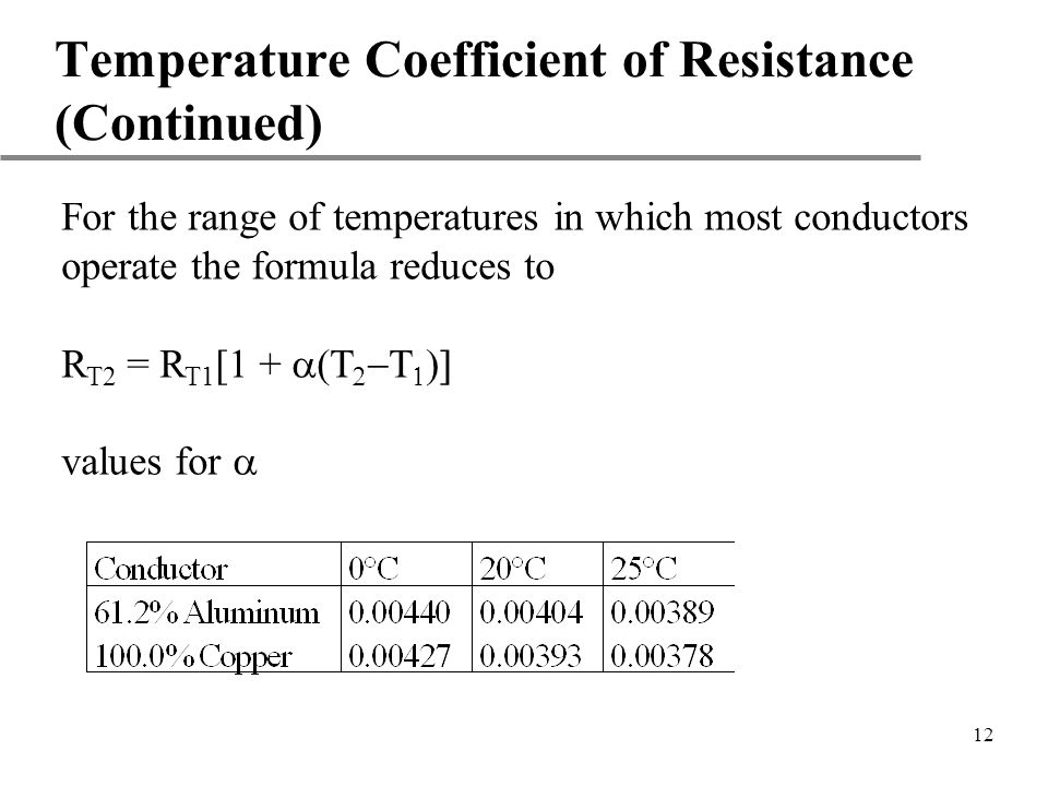 12 Temperature Coefficient of Resistance (Continued) For the range of temperatures in which most conductors operate the formula reduces to R T2 = R T1