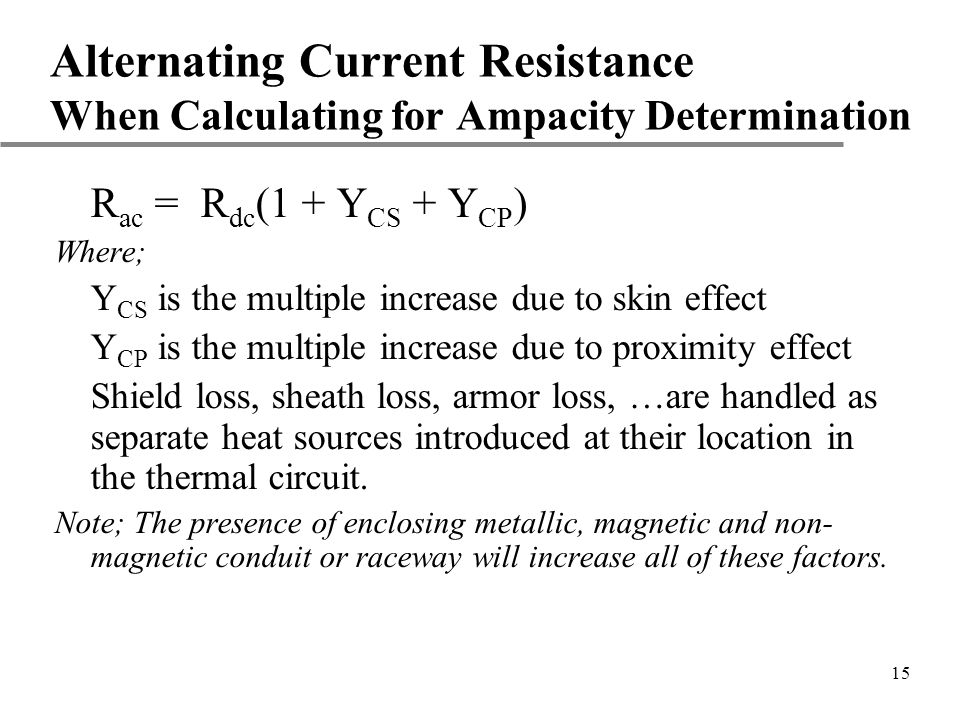 15 Alternating Current Resistance When Calculating for Ampacity Determination R ac = R dc (1 + Y CS + Y CP ) Where; Y CS is the multiple increase due