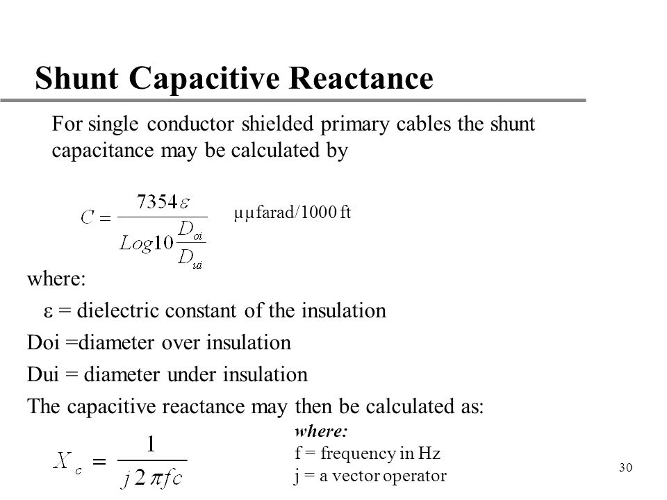 30 Shunt Capacitive Reactance u For single conductor shielded primary cables the shunt capacitance may be calculated by where: = dielectric constant o