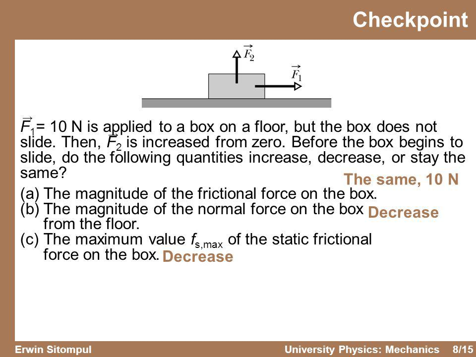 8/15 Erwin SitompulUniversity Physics: Mechanics F 1 = 10 N is applied to a box on a floor, but the box does not slide. Then, F 2 is increased from ze