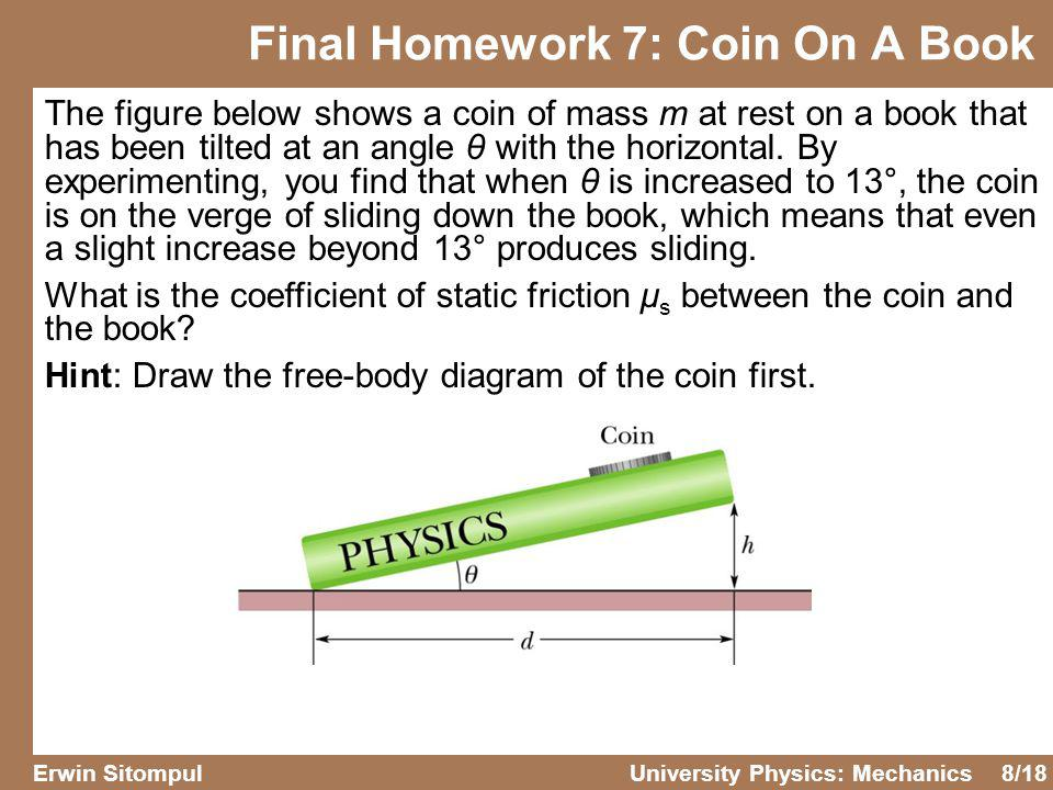 8/18 Erwin SitompulUniversity Physics: Mechanics The figure below shows a coin of mass m at rest on a book that has been tilted at an angle θ with the