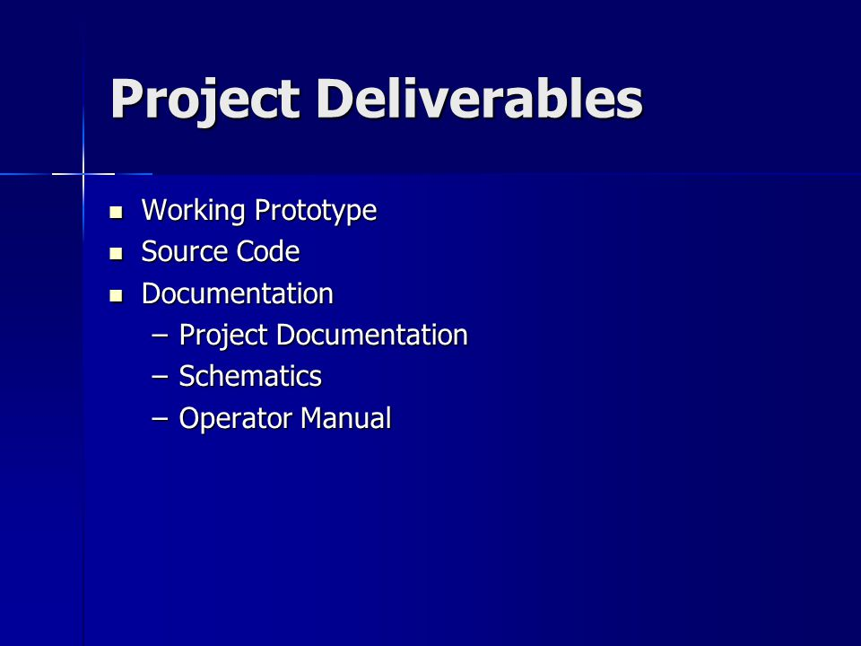 Project Deliverables Working Prototype Working Prototype Source Code Source Code Documentation Documentation –Project Documentation –Schematics –Opera
