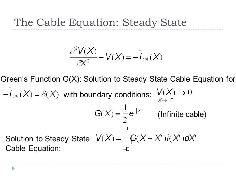The Cable Equation: Steady State Greens Function G(X): Solution to Steady State Cable Equation for Solution to Steady State Cable Equation: with boundary conditions: (Infinite cable)