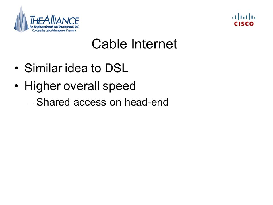 Cable Internet Similar idea to DSL Higher overall speed –Shared access on head-end