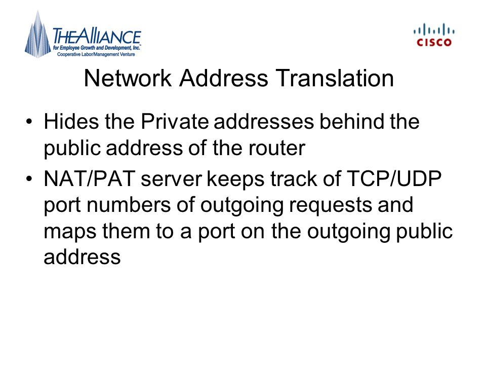 Network Address Translation Hides the Private addresses behind the public address of the router NAT/PAT server keeps track of TCP/UDP port numbers of