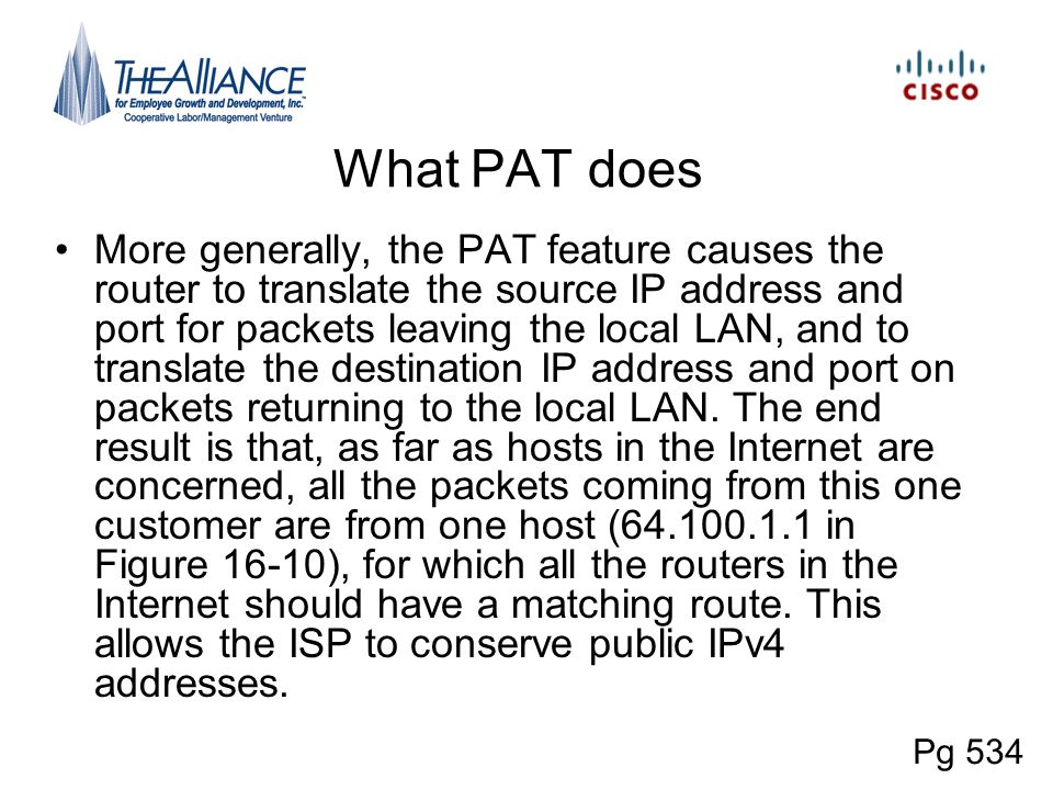 What PAT does More generally, the PAT feature causes the router to translate the source IP address and port for packets leaving the local LAN, and to
