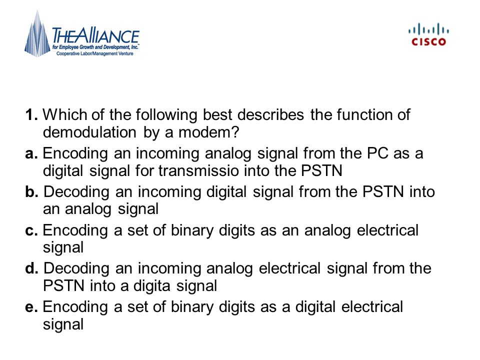 1. Which of the following best describes the function of demodulation by a modem? a. Encoding an incoming analog signal from the PC as a digital signa