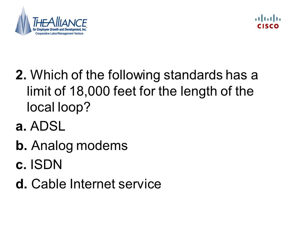 DSL At CO –DSLAM separates out DSL signal on higher frequencies The distance between the CO and the consumer (the longer the distance, the slower the speed) The quality of the local loop cabling (the worse the wiring, the slower the speed) The type of DSL (each standard has different maximum theoretical speeds) The DSLAM used in the CO (older equipment may not have recent improvements that allow for faster speeds on lower-grade local loops) Pg 519-522