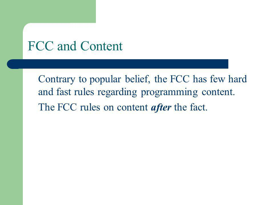 FCC and Content Contrary to popular belief, the FCC has few hard and fast rules regarding programming content.