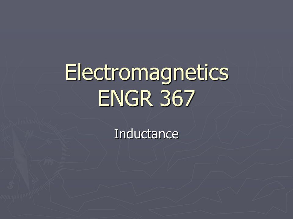 Electromagnetics ENGR 367 Inductance