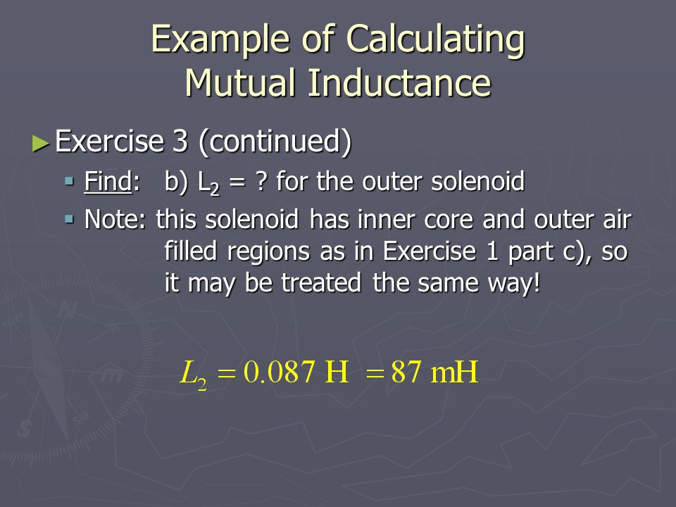 Example of Calculating Mutual Inductance Exercise 3 (continued) Exercise 3 (continued) Find: b) L 2 = ? for the outer solenoid Find: b) L 2 = ? for th