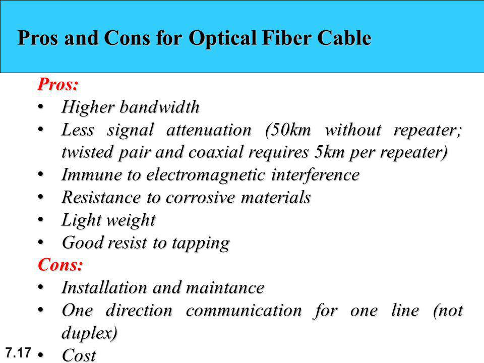 7.17 Pros and Cons for Optical Fiber Cable Pros: Higher bandwidth Higher bandwidth Less signal attenuation (50km without repeater; twisted pair and coaxial requires 5km per repeater) Less signal attenuation (50km without repeater; twisted pair and coaxial requires 5km per repeater) Immune to electromagnetic interference Immune to electromagnetic interference Resistance to corrosive materials Resistance to corrosive materials Light weight Light weight Good resist to tapping Good resist to tappingCons: Installation and maintance Installation and maintance One direction communication for one line (not duplex) One direction communication for one line (not duplex) Cost Cost