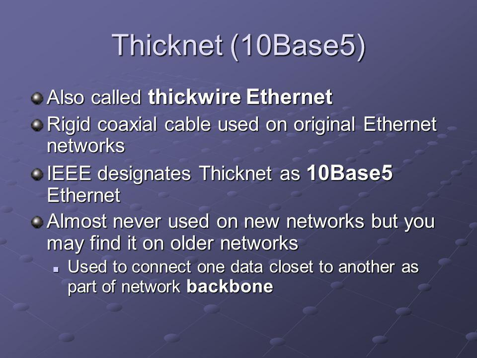 Thicknet (10Base5) Also called thickwire Ethernet Rigid coaxial cable used on original Ethernet networks IEEE designates Thicknet as 10Base5 Ethernet Almost never used on new networks but you may find it on older networks Used to connect one data closet to another as part of network backbone Used to connect one data closet to another as part of network backbone