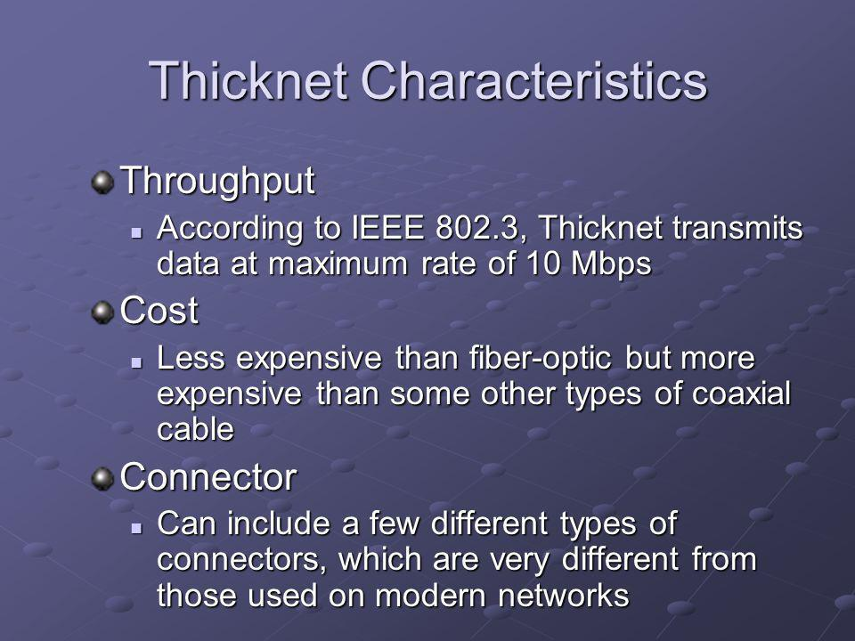 Thicknet Characteristics Throughput According to IEEE 802.3, Thicknet transmits data at maximum rate of 10 Mbps According to IEEE 802.3, Thicknet transmits data at maximum rate of 10 MbpsCost Less expensive than fiber-optic but more expensive than some other types of coaxial cable Less expensive than fiber-optic but more expensive than some other types of coaxial cableConnector Can include a few different types of connectors, which are very different from those used on modern networks Can include a few different types of connectors, which are very different from those used on modern networks