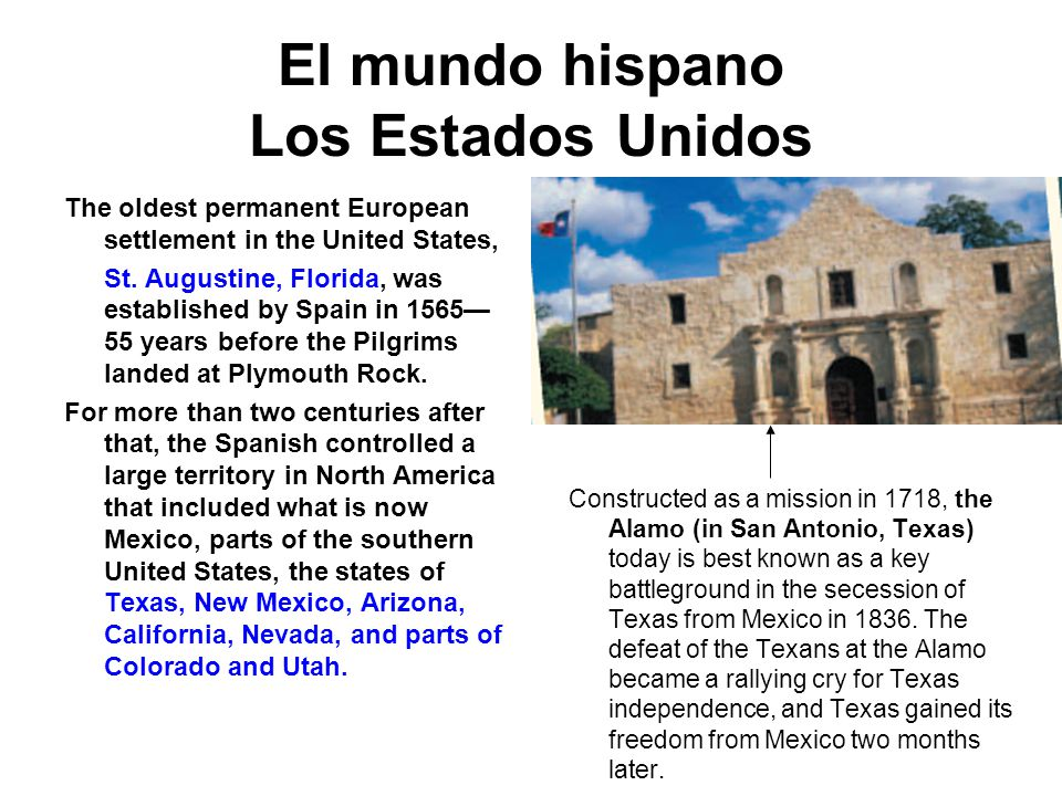 El mundo hispano Los Estados Unidos The oldest permanent European settlement in the United States, St. Augustine, Florida, was established by Spain in