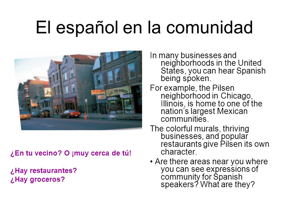 El español en la comunidad In many businesses and neighborhoods in the United States, you can hear Spanish being spoken. For example, the Pilsen neigh