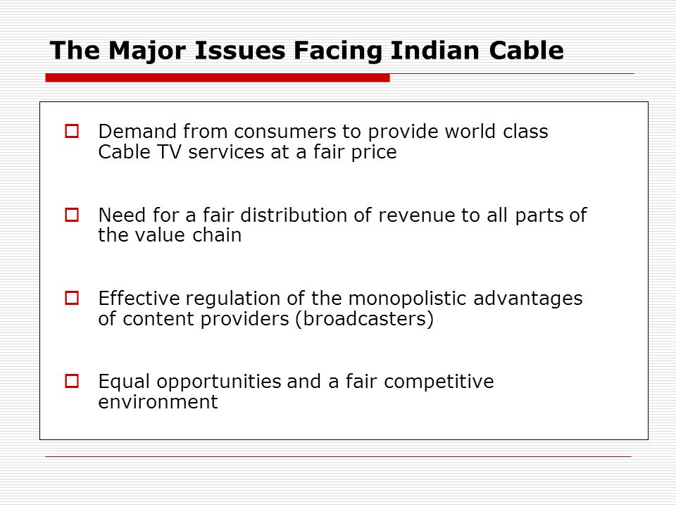 The Major Issues Facing Indian Cable Demand from consumers to provide world class Cable TV services at a fair price Need for a fair distribution of revenue to all parts of the value chain Effective regulation of the monopolistic advantages of content providers (broadcasters) Equal opportunities and a fair competitive environment