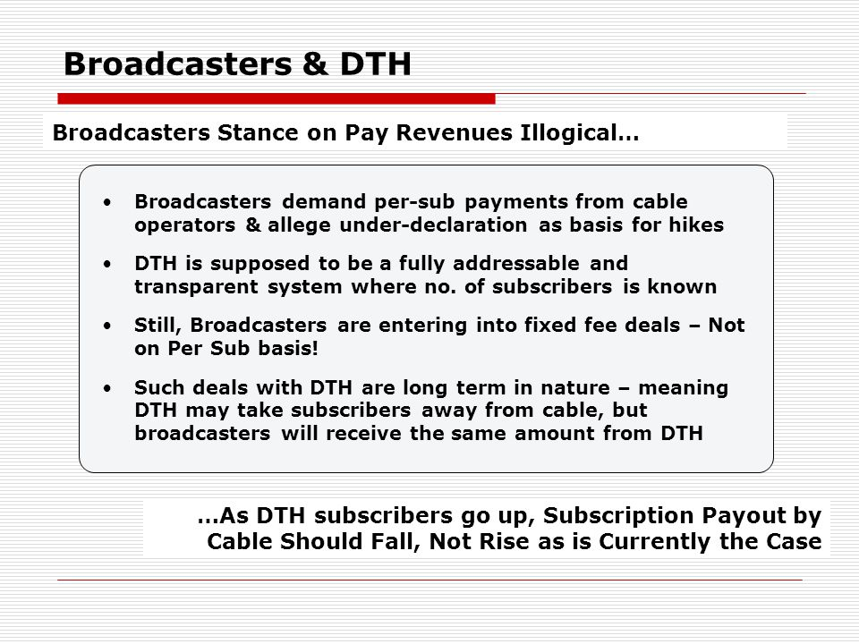 Broadcasters & DTH Broadcasters Stance on Pay Revenues Illogical… …As DTH subscribers go up, Subscription Payout by Cable Should Fall, Not Rise as is Currently the Case Broadcasters demand per-sub payments from cable operators & allege under-declaration as basis for hikes DTH is supposed to be a fully addressable and transparent system where no.