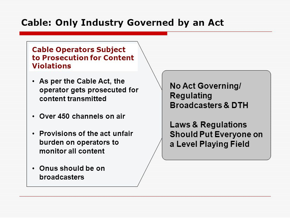 Cable: Only Industry Governed by an Act As per the Cable Act, the operator gets prosecuted for content transmitted Over 450 channels on air Provisions of the act unfair burden on operators to monitor all content Onus should be on broadcasters Cable Operators Subject to Prosecution for Content Violations No Act Governing/ Regulating Broadcasters & DTH Laws & Regulations Should Put Everyone on a Level Playing Field