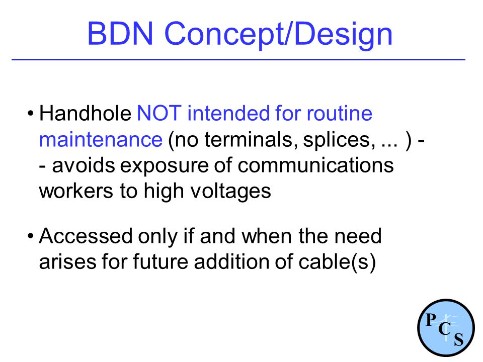BDN Concept/Design Handhole NOT intended for routine maintenance (no terminals, splices,... ) - - avoids exposure of communications workers to high vo