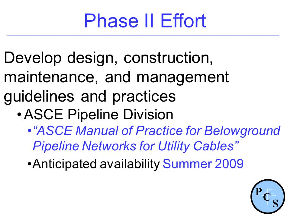 Phase II Effort Develop design, construction, maintenance, and management guidelines and practices ASCE Pipeline Division ASCE Manual of Practice for