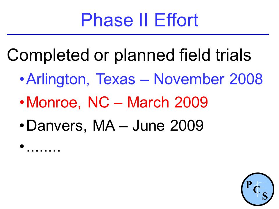 Phase II Effort Completed or planned field trials Arlington, Texas – November 2008 Monroe, NC – March 2009 Danvers, MA – June 2009........ P S C