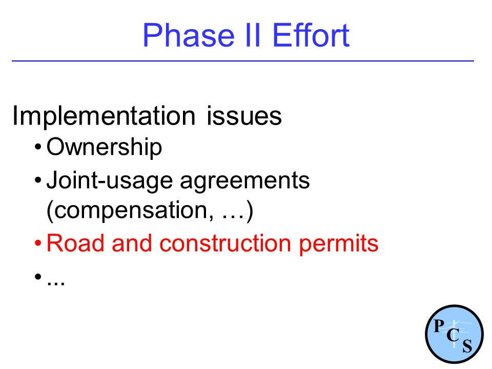 Phase II Effort Implementation issues Ownership Joint-usage agreements (compensation, …) Road and construction permits... P S C