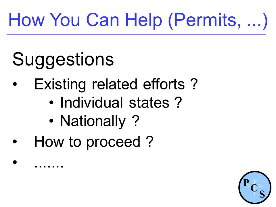 How You Can Help (Permits,...) P S C Suggestions Existing related efforts ? Individual states ? Nationally ? How to proceed ?.......