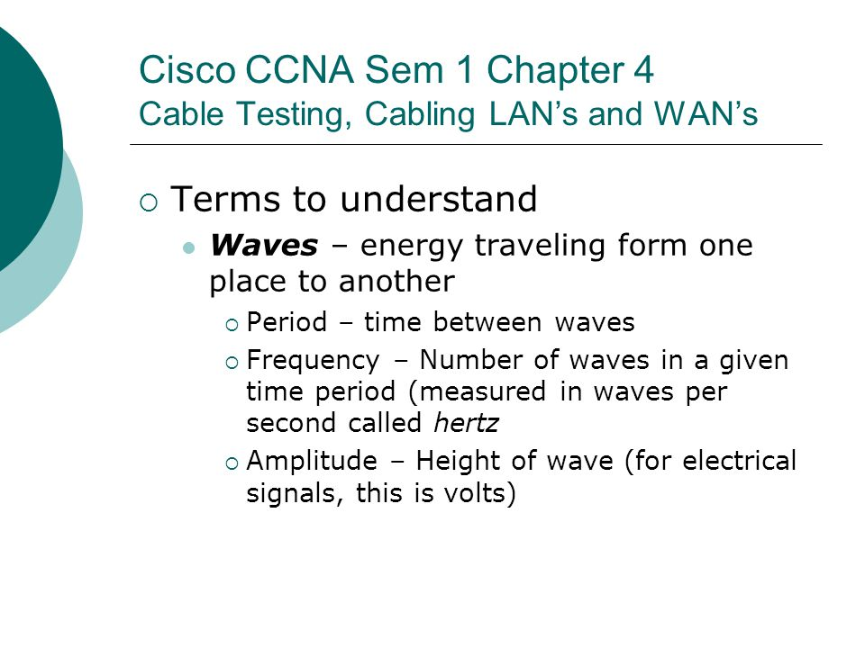 Cisco CCNA Sem 1 Chapter 4 Cable Testing, Cabling LANs and WANs Terms to understand Waves – energy traveling form one place to another Period – time b