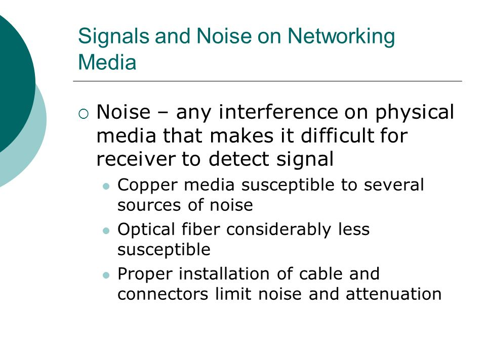 Signals and Noise on Networking Media Noise – any interference on physical media that makes it difficult for receiver to detect signal Copper media su