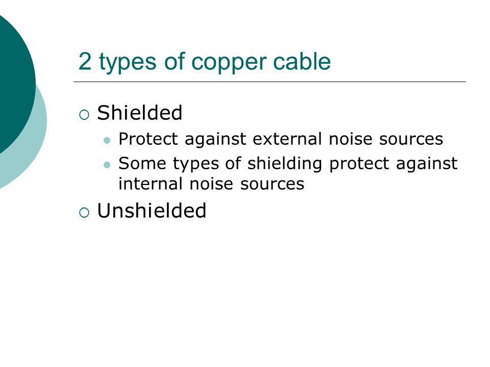 2 types of copper cable Shielded Protect against external noise sources Some types of shielding protect against internal noise sources Unshielded