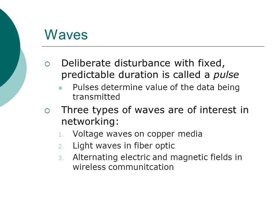 Waves Deliberate disturbance with fixed, predictable duration is called a pulse Pulses determine value of the data being transmitted Three types of wa