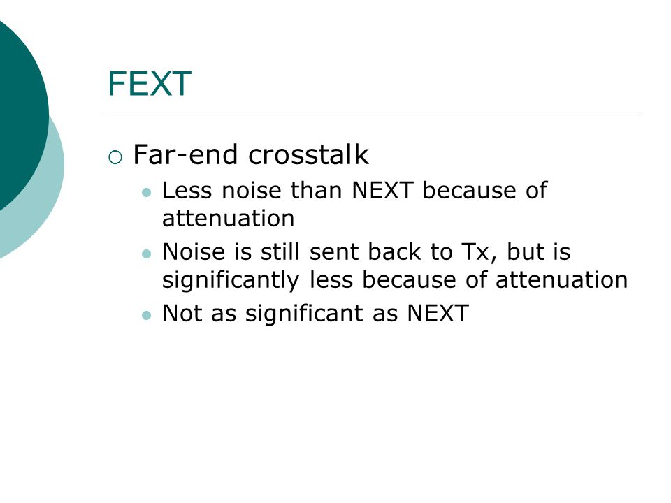 FEXT Far-end crosstalk Less noise than NEXT because of attenuation Noise is still sent back to Tx, but is significantly less because of attenuation No