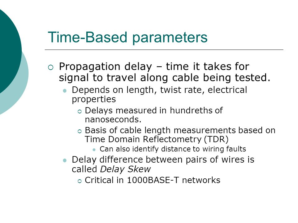 Time-Based parameters Propagation delay – time it takes for signal to travel along cable being tested. Depends on length, twist rate, electrical prope