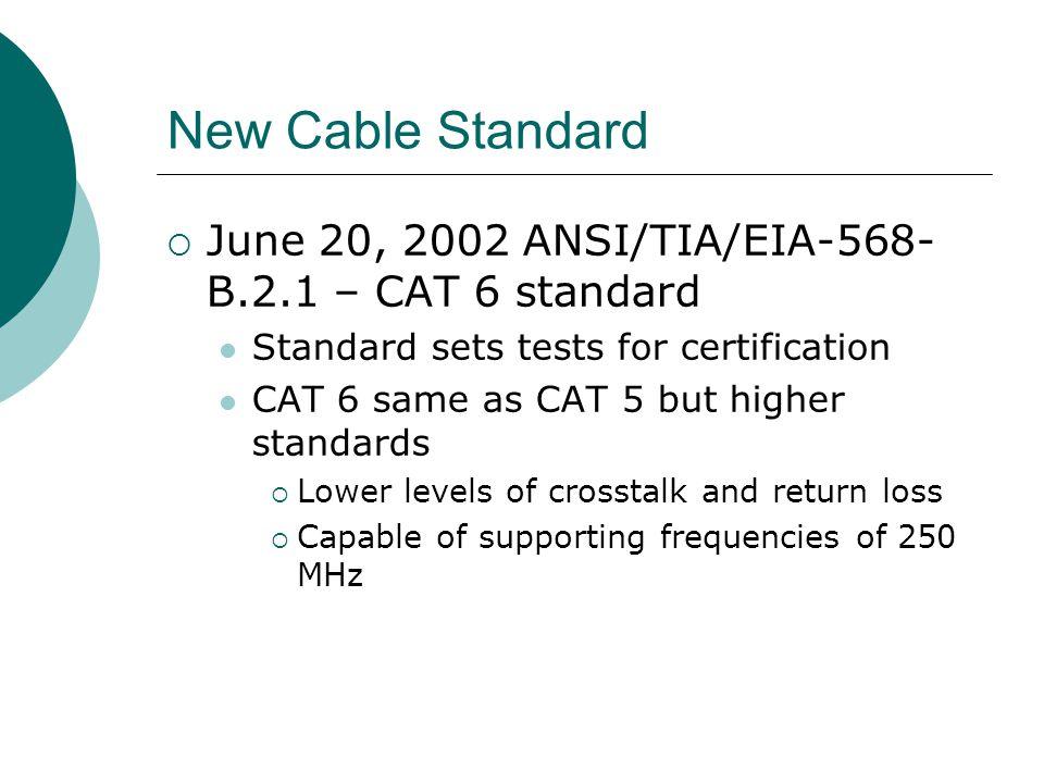 New Cable Standard June 20, 2002 ANSI/TIA/EIA-568- B.2.1 – CAT 6 standard Standard sets tests for certification CAT 6 same as CAT 5 but higher standar