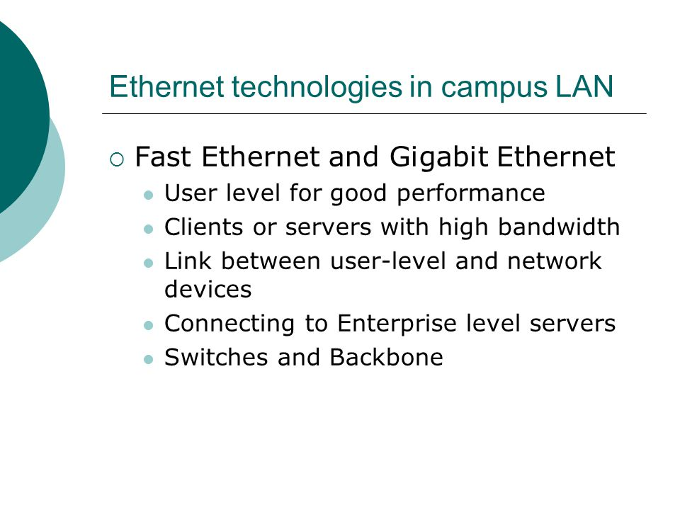 Ethernet technologies in campus LAN Fast Ethernet and Gigabit Ethernet User level for good performance Clients or servers with high bandwidth Link bet