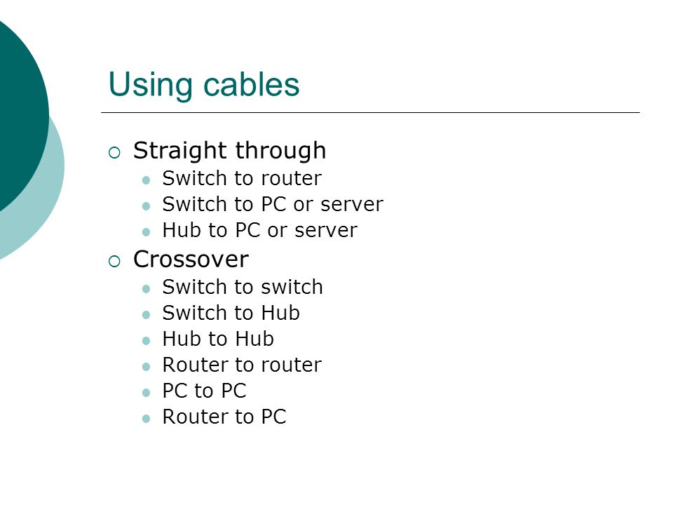Using cables Straight through Switch to router Switch to PC or server Hub to PC or server Crossover Switch to switch Switch to Hub Hub to Hub Router t
