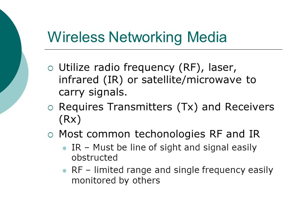 Wireless Networking Media Utilize radio frequency (RF), laser, infrared (IR) or satellite/microwave to carry signals. Requires Transmitters (Tx) and R