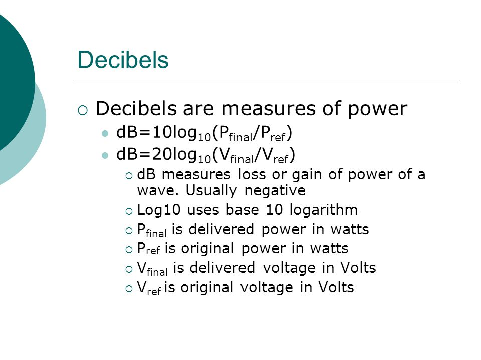 Decibels Decibels are measures of power dB=10log 10 (P final /P ref ) dB=20log 10 (V final /V ref ) dB measures loss or gain of power of a wave. Usual