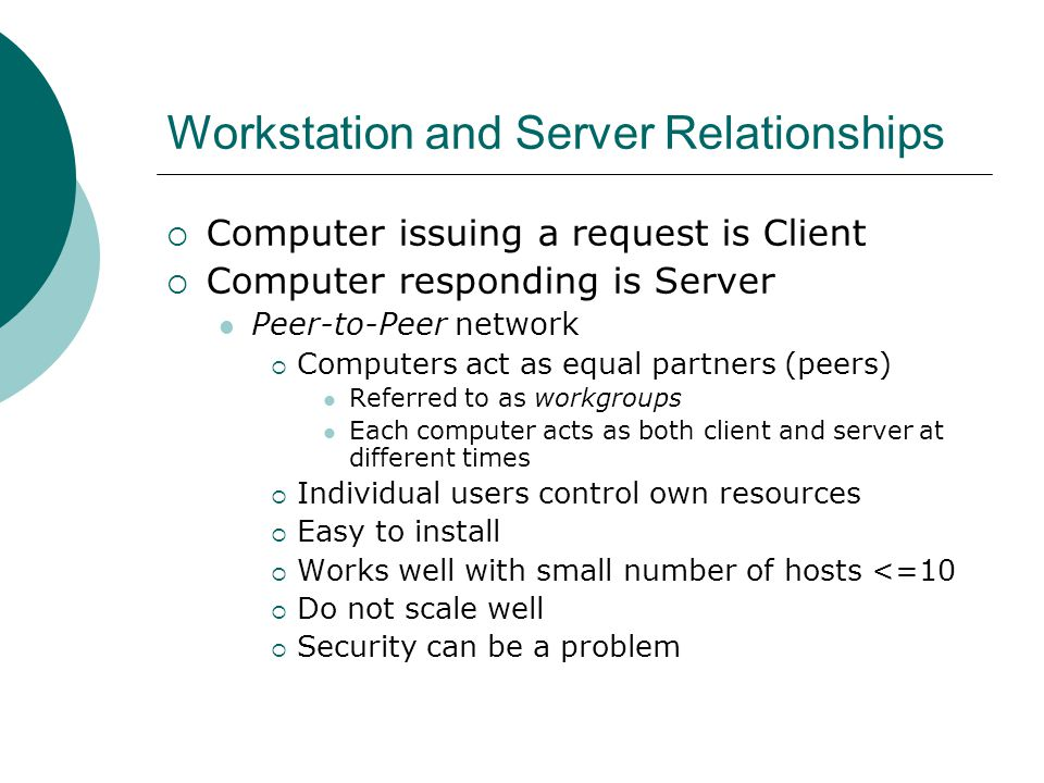 Workstation and Server Relationships Computer issuing a request is Client Computer responding is Server Peer-to-Peer network Computers act as equal pa